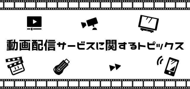 動画配信サービスに関するトピックス